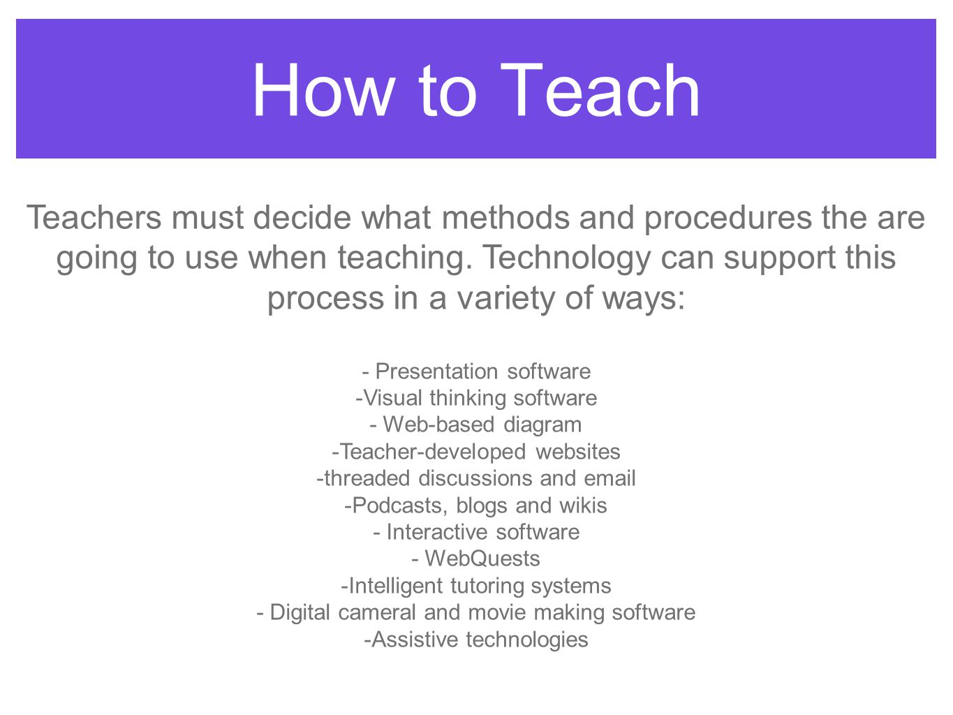 How to Teach Teachers must decide what methods and procedures the are going to use when teaching. Technology can support this process in a variety of