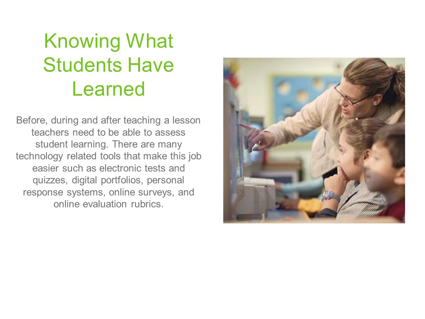 Knowing What Students Have Learned Before, during and after teaching a lesson teachers need to be able to assess student learning. There are many tech