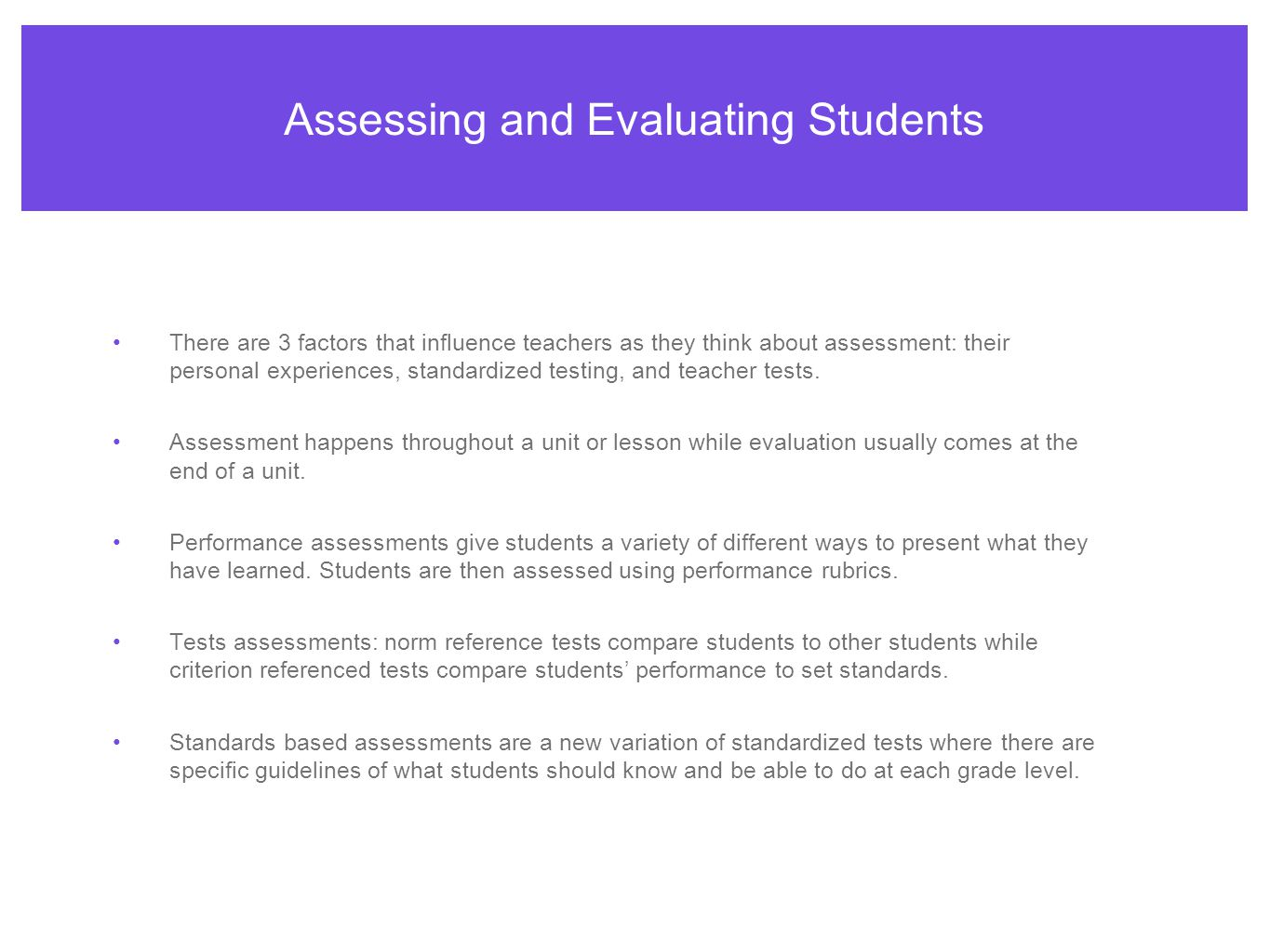 Assessing and Evaluating Students There are 3 factors that influence teachers as they think about assessment: their personal experiences, standardized testing, and teacher tests.