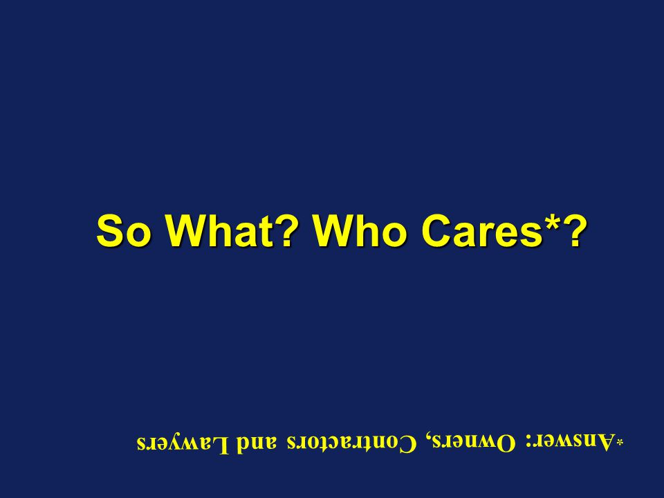 So What? Who Cares*? * Answer: Owners, Contractors and Lawyers