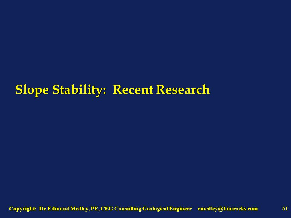 Copyright: Dr. Edmund Medley, PE, CEG Consulting Geological Engineer emedley@bimrocks.com61 Slope Stability: Recent Research