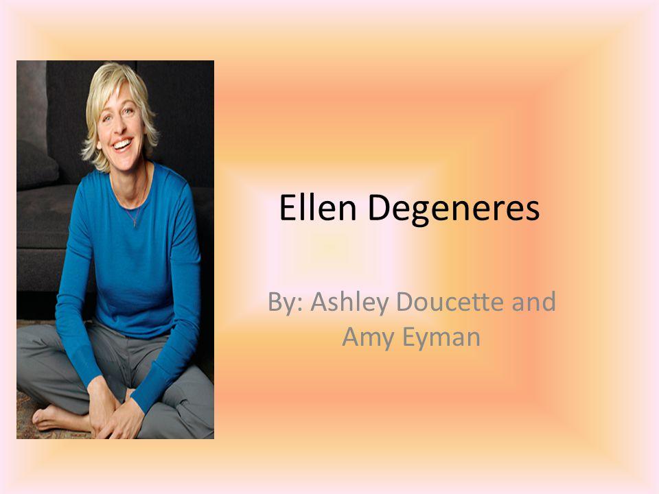 Ellen Degeneres By: Ashley Doucette and Amy Eyman