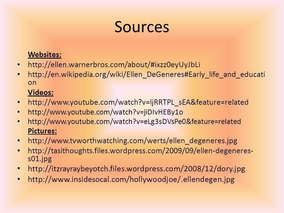 Sources Websites: http://ellen.warnerbros.com/about/#ixzz0eyUyJbLi http://en.wikipedia.org/wiki/Ellen_DeGeneres#Early_life_and_educati on Videos: http://www.youtube.com/watch?v=ljRRTPL_sEA&feature=related http://www.youtube.com/watch?v=jiDIvHEBy1o http://www.youtube.com/watch?v=eLg3sDVsPe0&feature=related Pictures: http://www.tvworthwatching.com/werts/ellen_degeneres.jpg http://tasithoughts.files.wordpress.com/2009/09/ellen-degeneres- s01.jpg http://itzrayraybeyotch.files.wordpress.com/2008/12/dory.jpg http://www.insidesocal.com/hollywoodjoe/.ellendegen.jpg