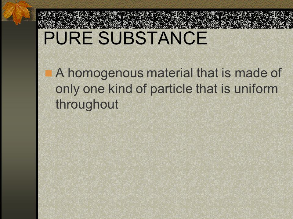 PURE SUBSTANCE A homogenous material that is made of only one kind of particle that is uniform throughout