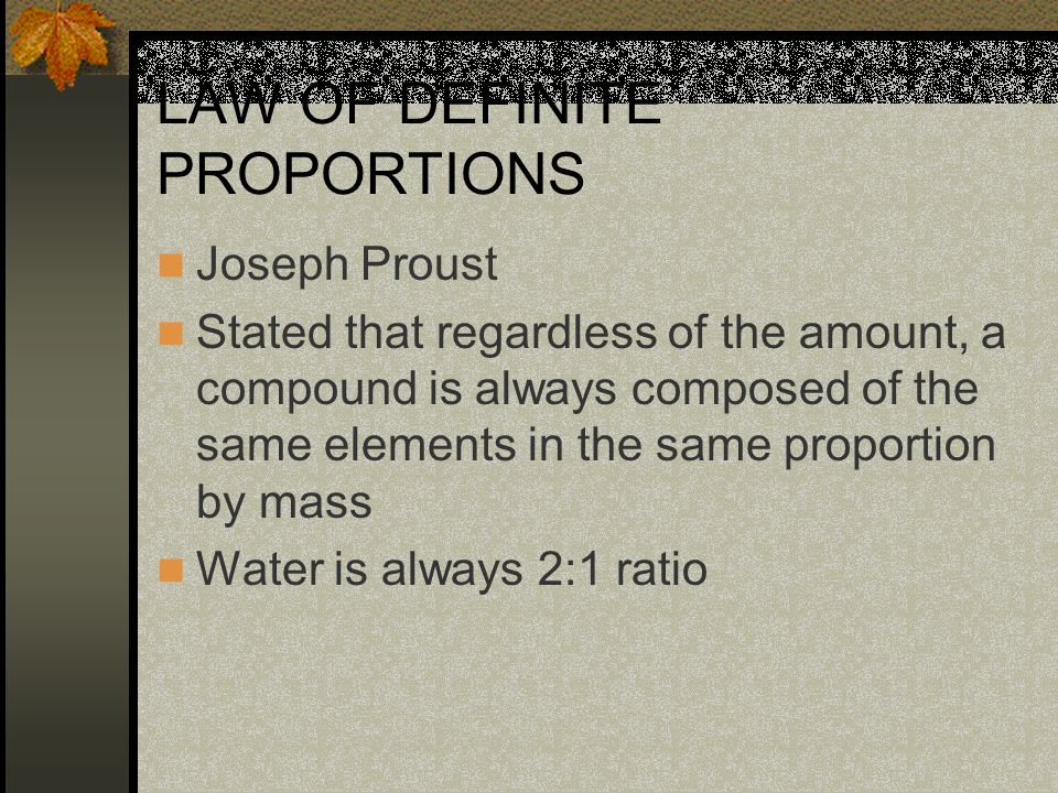 LAW OF DEFINITE PROPORTIONS Joseph Proust Stated that regardless of the amount, a compound is always composed of the same elements in the same proportion by mass Water is always 2:1 ratio