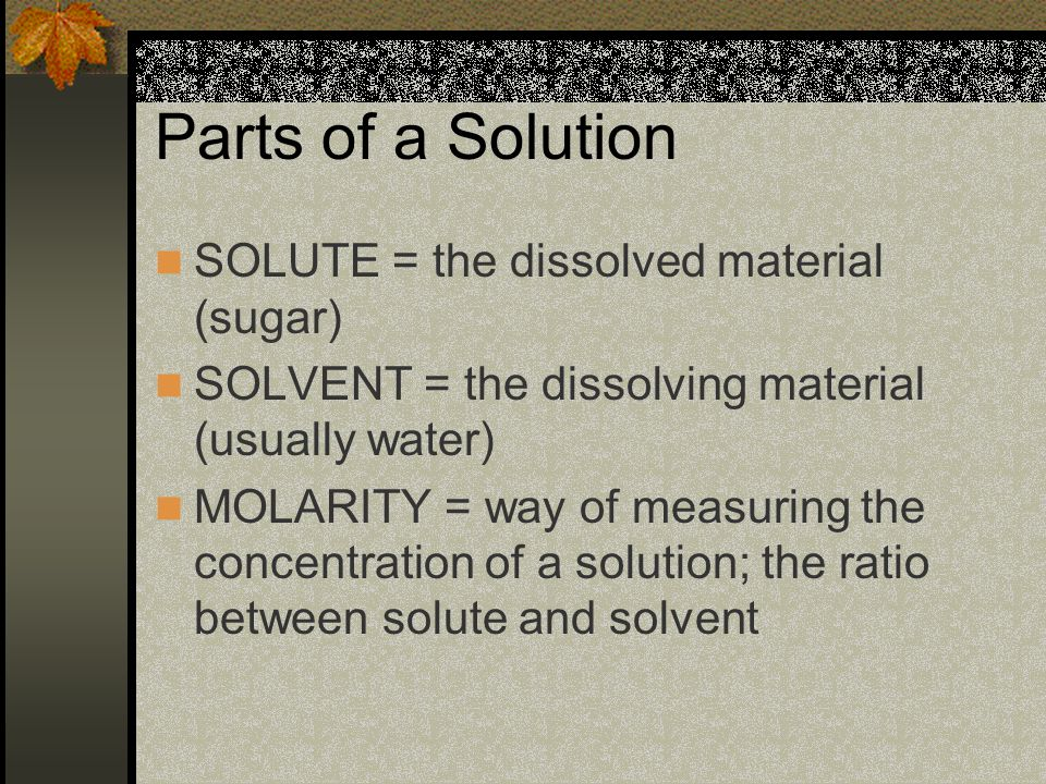 Parts of a Solution SOLUTE = the dissolved material (sugar) SOLVENT = the dissolving material (usually water) MOLARITY = way of measuring the concentration of a solution; the ratio between solute and solvent