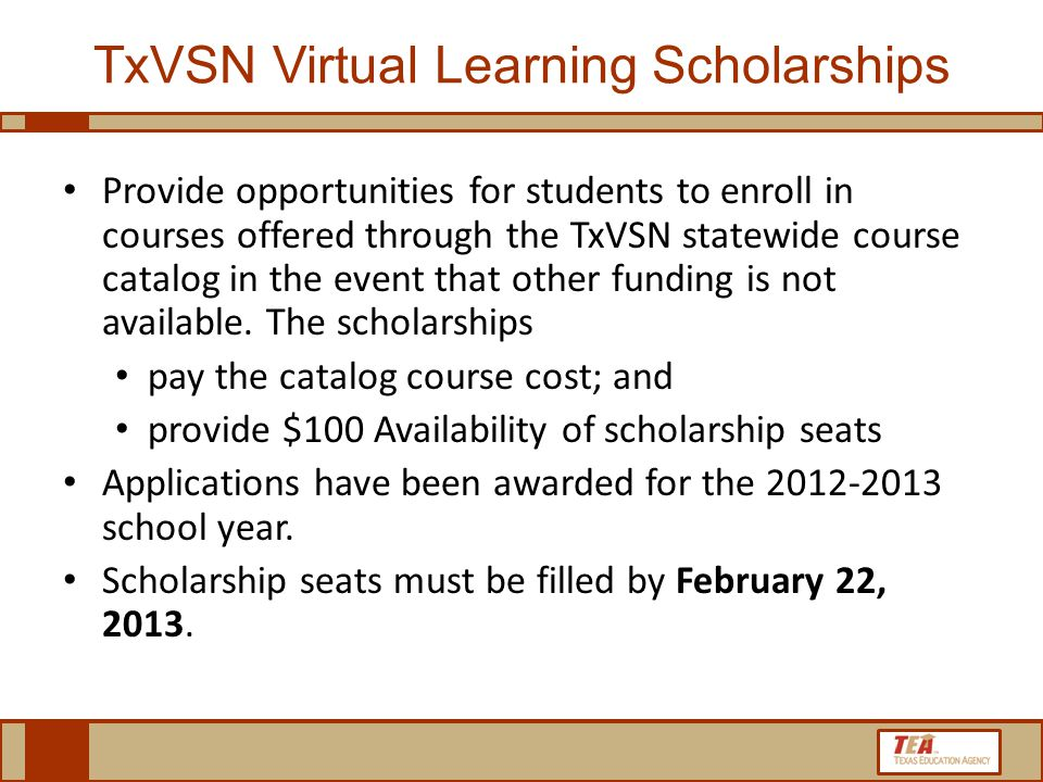 TxVSN Virtual Learning Scholarships Provide opportunities for students to enroll in courses offered through the TxVSN statewide course catalog in the event that other funding is not available.