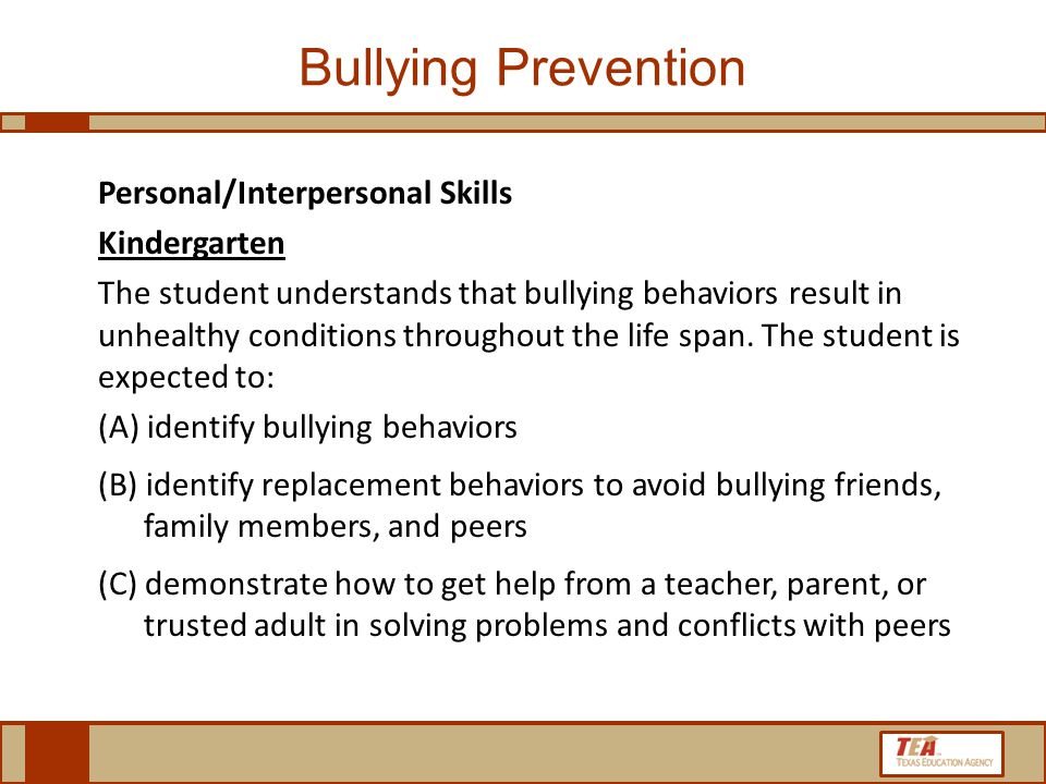 Bullying Prevention Personal/Interpersonal Skills Kindergarten The student understands that bullying behaviors result in unhealthy conditions throughout the life span.