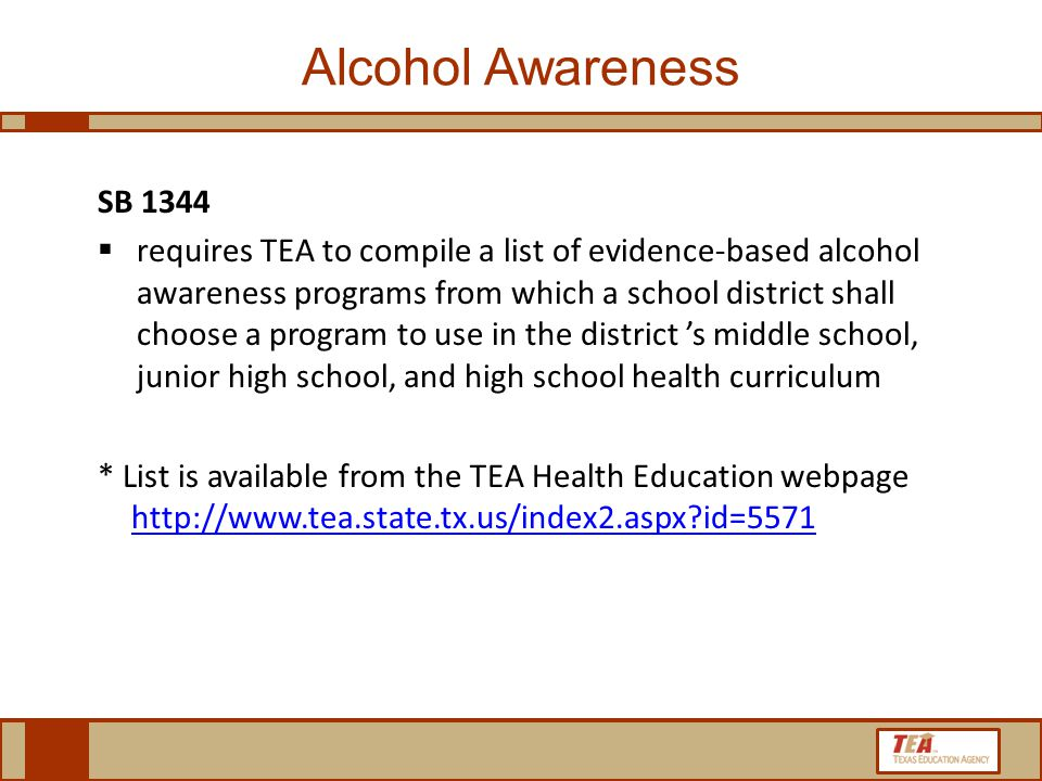 Alcohol Awareness SB 1344  requires TEA to compile a list of evidence-based alcohol awareness programs from which a school district shall choose a program to use in the district 's middle school, junior high school, and high school health curriculum * List is available from the TEA Health Education webpage http://www.tea.state.tx.us/index2.aspx id=5571http://www.tea.state.tx.us/index2.aspx id=5571