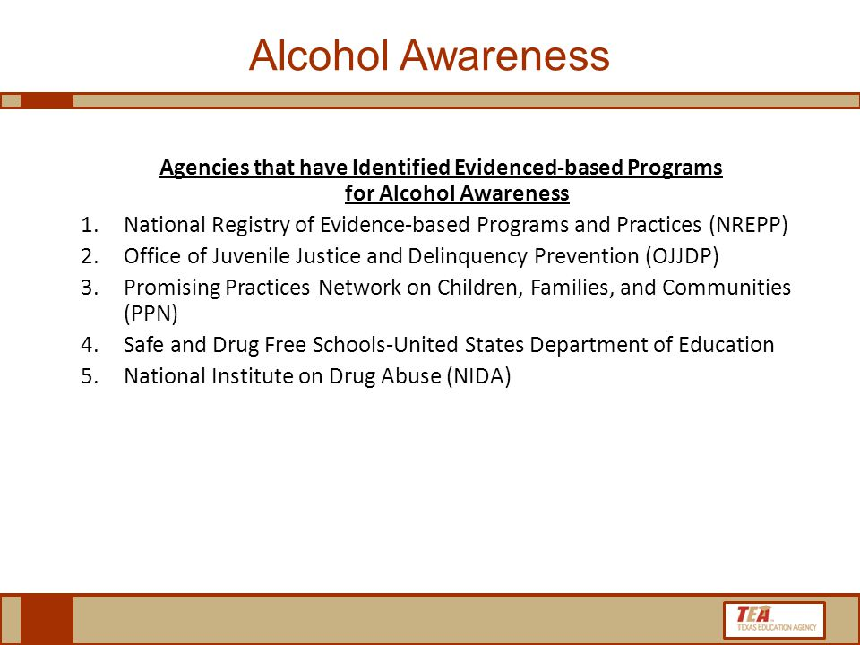 Alcohol Awareness Agencies that have Identified Evidenced-based Programs for Alcohol Awareness 1.National Registry of Evidence-based Programs and Practices (NREPP) 2.Office of Juvenile Justice and Delinquency Prevention (OJJDP) 3.Promising Practices Network on Children, Families, and Communities (PPN) 4.Safe and Drug Free Schools-United States Department of Education 5.National Institute on Drug Abuse (NIDA)