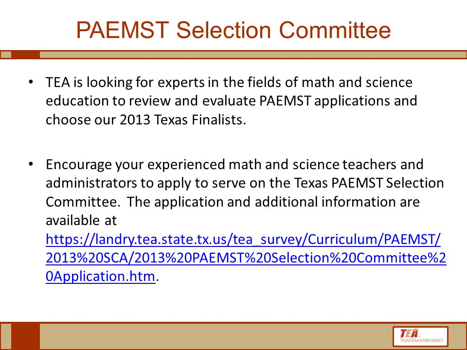 PAEMST Selection Committee TEA is looking for experts in the fields of math and science education to review and evaluate PAEMST applications and choose our 2013 Texas Finalists.