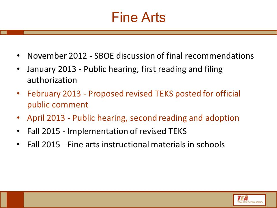 Fine Arts November 2012 - SBOE discussion of final recommendations January 2013 - Public hearing, first reading and filing authorization February 2013 - Proposed revised TEKS posted for official public comment April 2013 - Public hearing, second reading and adoption Fall 2015 - Implementation of revised TEKS Fall 2015 - Fine arts instructional materials in schools