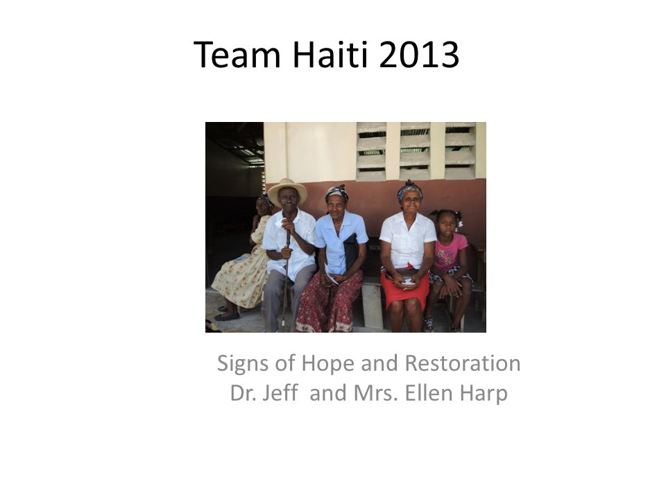 Team Haiti 2013 Signs of Hope and Restoration Dr. Jeff and Mrs. Ellen Harp