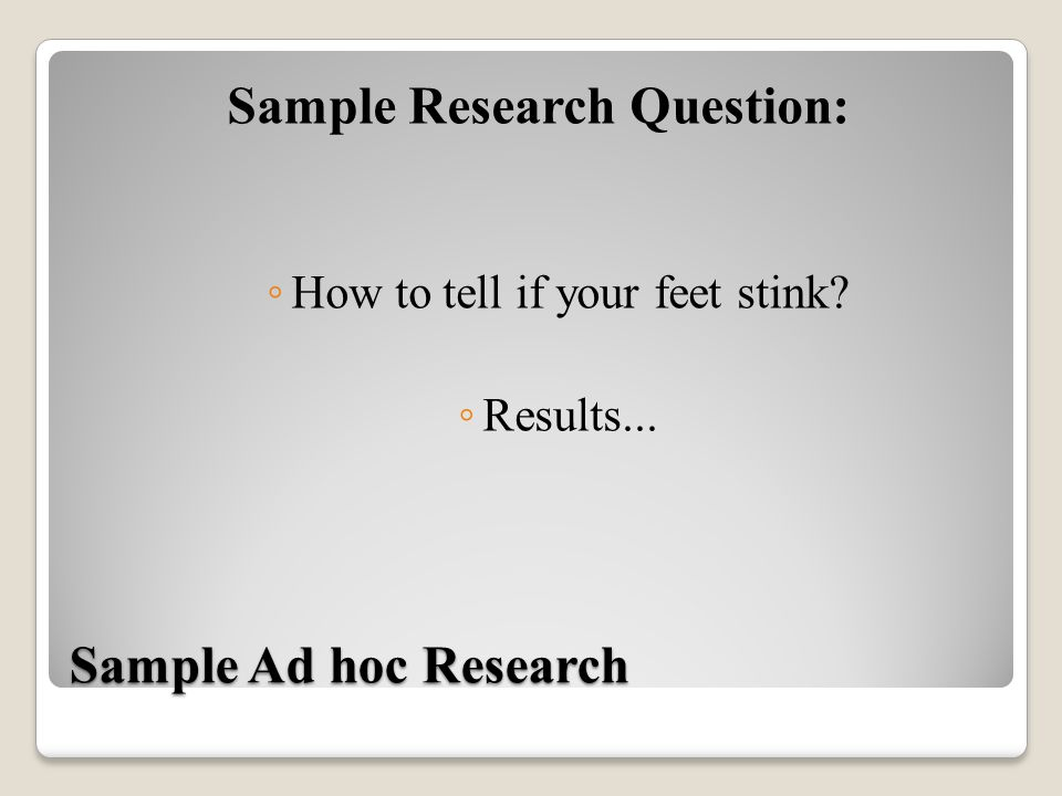 Sample Ad hoc Research Sample Research Question: ◦ How to tell if your feet stink? ◦ Results...