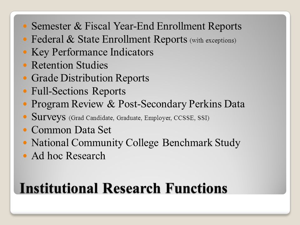 Institutional Research Functions Semester & Fiscal Year-End Enrollment Reports Federal & State Enrollment Reports (with exceptions) Key Performance Indicators Retention Studies Grade Distribution Reports Full-Sections Reports Program Review & Post-Secondary Perkins Data Surveys (Grad Candidate, Graduate, Employer, CCSSE, SSI) Common Data Set National Community College Benchmark Study Ad hoc Research
