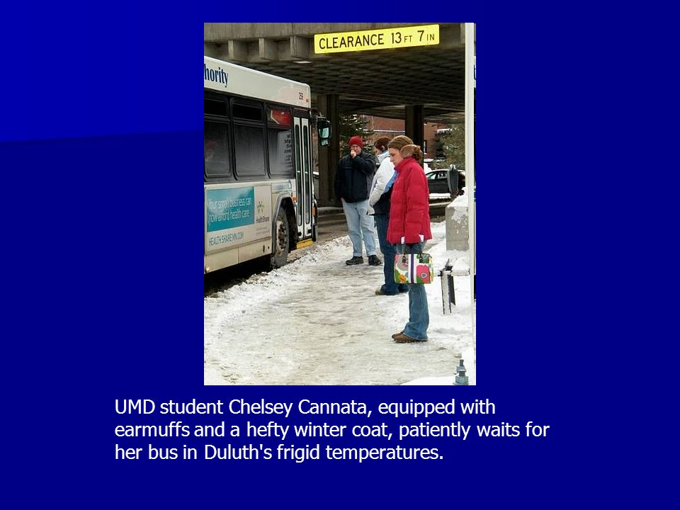 UMD student Chelsey Cannata, equipped with earmuffs and a hefty winter coat, patiently waits for her bus in Duluth s frigid temperatures.