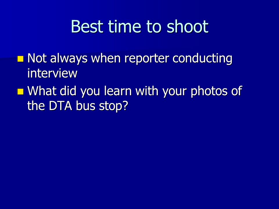 Best time to shoot Not always when reporter conducting interview Not always when reporter conducting interview What did you learn with your photos of the DTA bus stop.