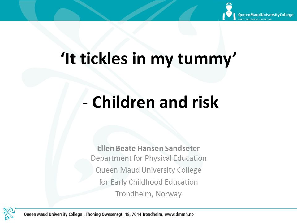'It tickles in my tummy' - Children and risk Ellen Beate Hansen Sandseter Department for Physical Education Queen Maud University College for Early Childhood Education Trondheim, Norway