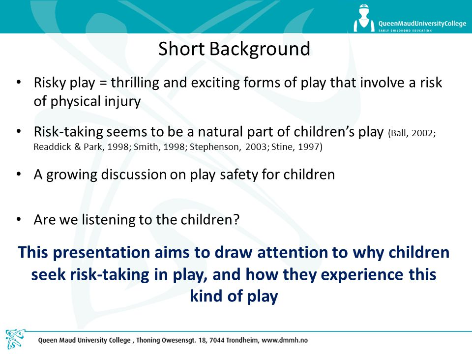 Short Background Risky play = thrilling and exciting forms of play that involve a risk of physical injury Risk-taking seems to be a natural part of children's play (Ball, 2002; Readdick & Park, 1998; Smith, 1998; Stephenson, 2003; Stine, 1997) A growing discussion on play safety for children Are we listening to the children.