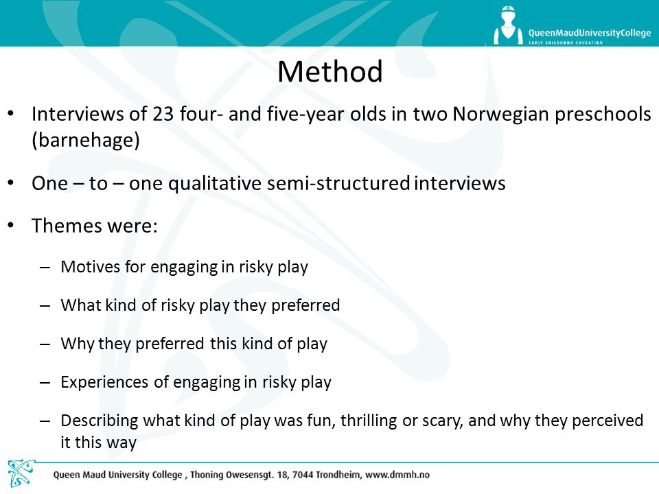 Method Interviews of 23 four- and five-year olds in two Norwegian preschools (barnehage) One – to – one qualitative semi-structured interviews Themes