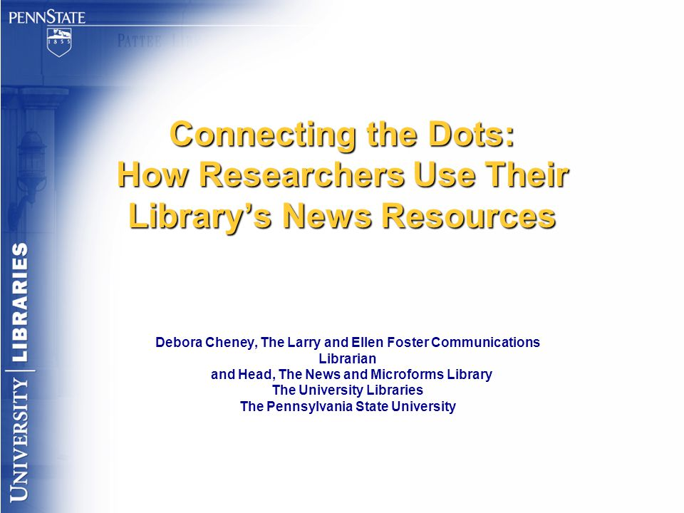 Connecting the Dots: How Researchers Use Their Library's News Resources Debora Cheney, The Larry and Ellen Foster Communications Librarian and Head, The News and Microforms Library The University Libraries The Pennsylvania State University