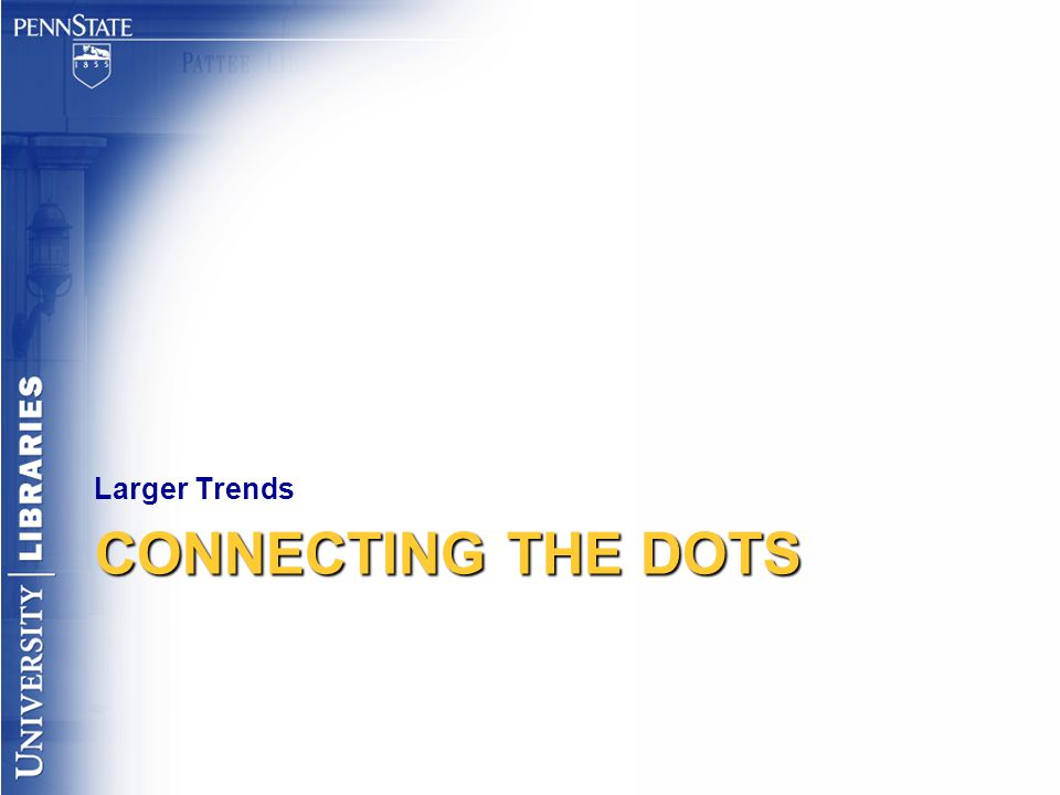 CONNECTING THE DOTS Larger Trends