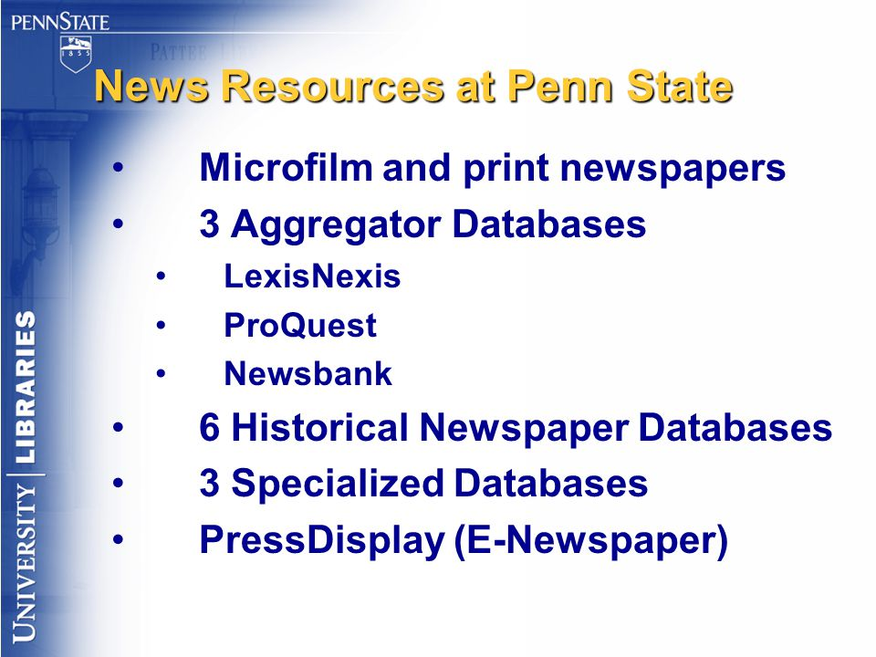 News Resources at Penn State Microfilm and print newspapers 3 Aggregator Databases LexisNexis ProQuest Newsbank 6 Historical Newspaper Databases 3 Spe