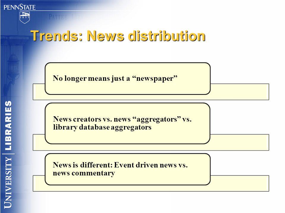 "Trends: News distribution No longer means just a ""newspaper"" News creators vs. news ""aggregators"" vs. library database aggregators News is different:"