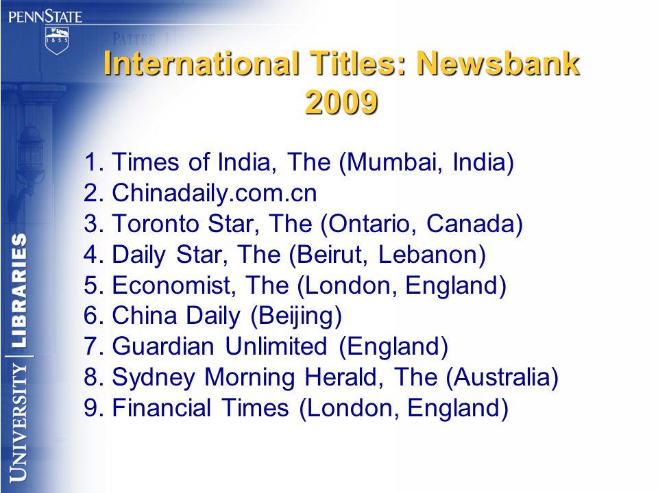 International Titles: Newsbank 2009 1. Times of India, The (Mumbai, India) 2. Chinadaily.com.cn 3. Toronto Star, The (Ontario, Canada) 4. Daily Star,