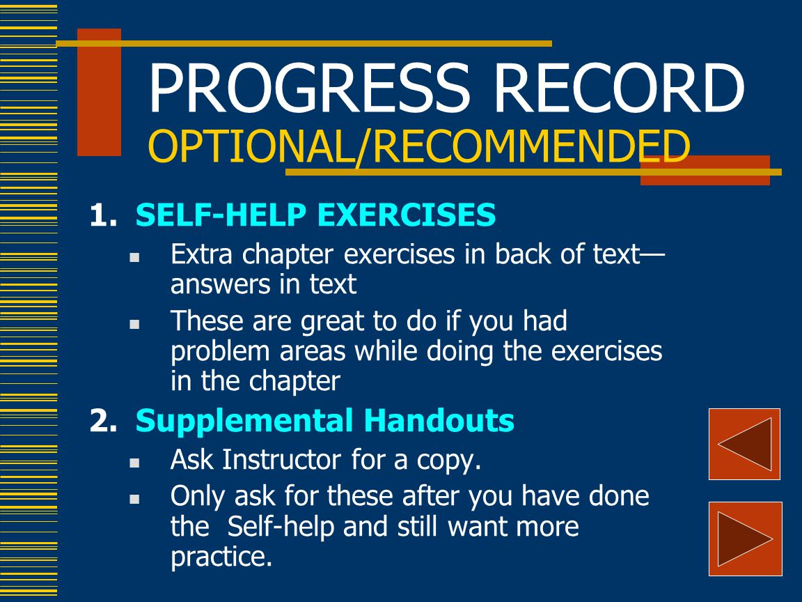 PROGRESS RECORD OPTIONAL/RECOMMENDED 1.SELF-HELP EXERCISES Extra chapter exercises in back of text— answers in text These are great to do if you had problem areas while doing the exercises in the chapter 2.Supplemental Handouts Ask Instructor for a copy.
