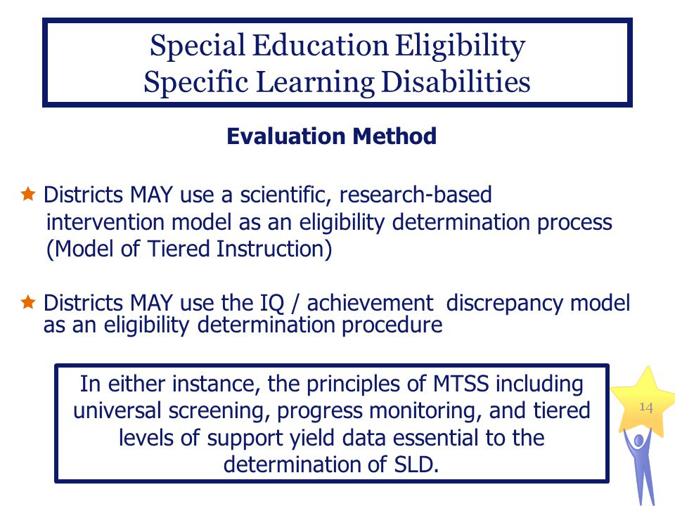 14 Special Education Eligibility Specific Learning Disabilities Evaluation Method  Districts MAY use a scientific, research-based intervention model as an eligibility determination process (Model of Tiered Instruction)  Districts MAY use the IQ / achievement discrepancy model as an eligibility determination procedure In either instance, the principles of MTSS including universal screening, progress monitoring, and tiered levels of support yield data essential to the determination of SLD.