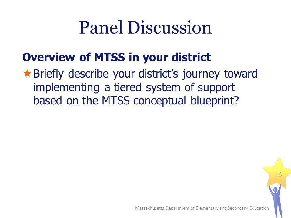 Panel Discussion Overview of MTSS in your district  Briefly describe your district's journey toward implementing a tiered system of support based on the MTSS conceptual blueprint.