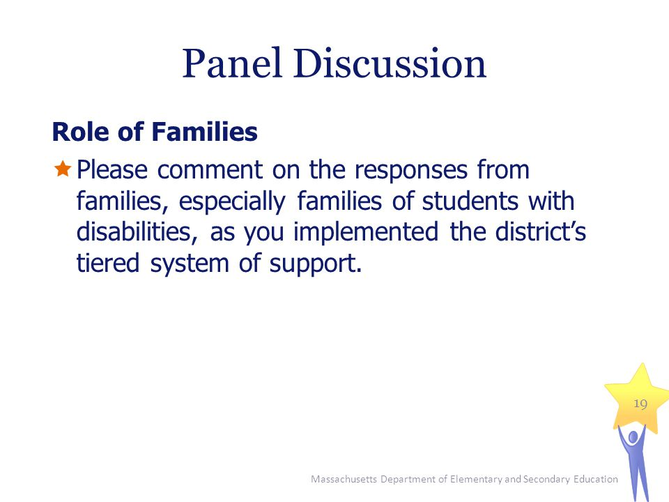 Panel Discussion Role of Families  Please comment on the responses from families, especially families of students with disabilities, as you implemented the district's tiered system of support.