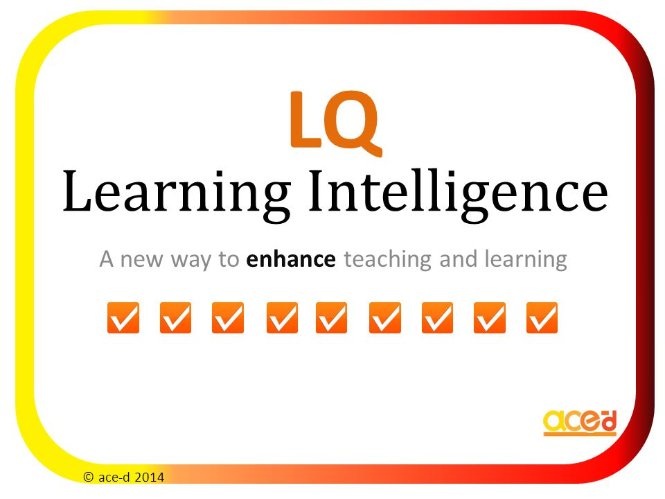 Learning Intelligence A new way to enhance teaching and learning © ace-d 2014 LQ