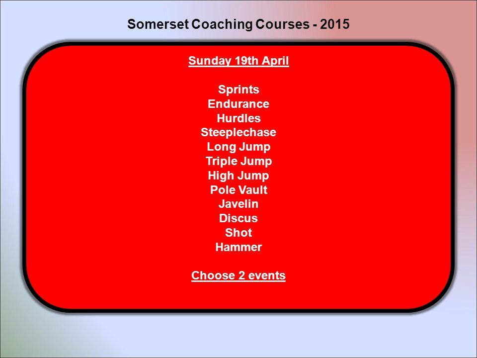 Sunday 19th April Sprints Endurance Hurdles Steeplechase Long Jump Triple Jump High Jump Pole Vault Javelin Discus Shot Hammer Choose 2 events Somerset Coaching Courses - 2015