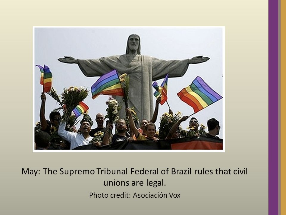 May: The Supremo Tribunal Federal of Brazil rules that civil unions are legal.