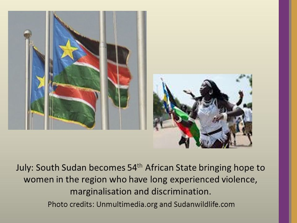 July: South Sudan becomes 54 th African State bringing hope to women in the region who have long experienced violence, marginalisation and discrimination.