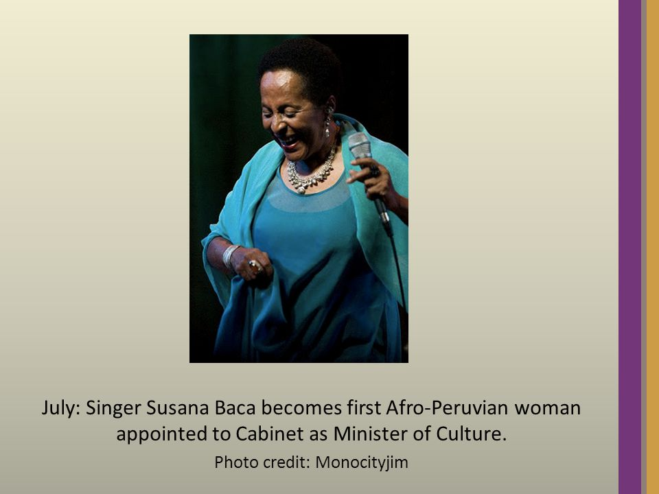 July: Singer Susana Baca becomes first Afro-Peruvian woman appointed to Cabinet as Minister of Culture.