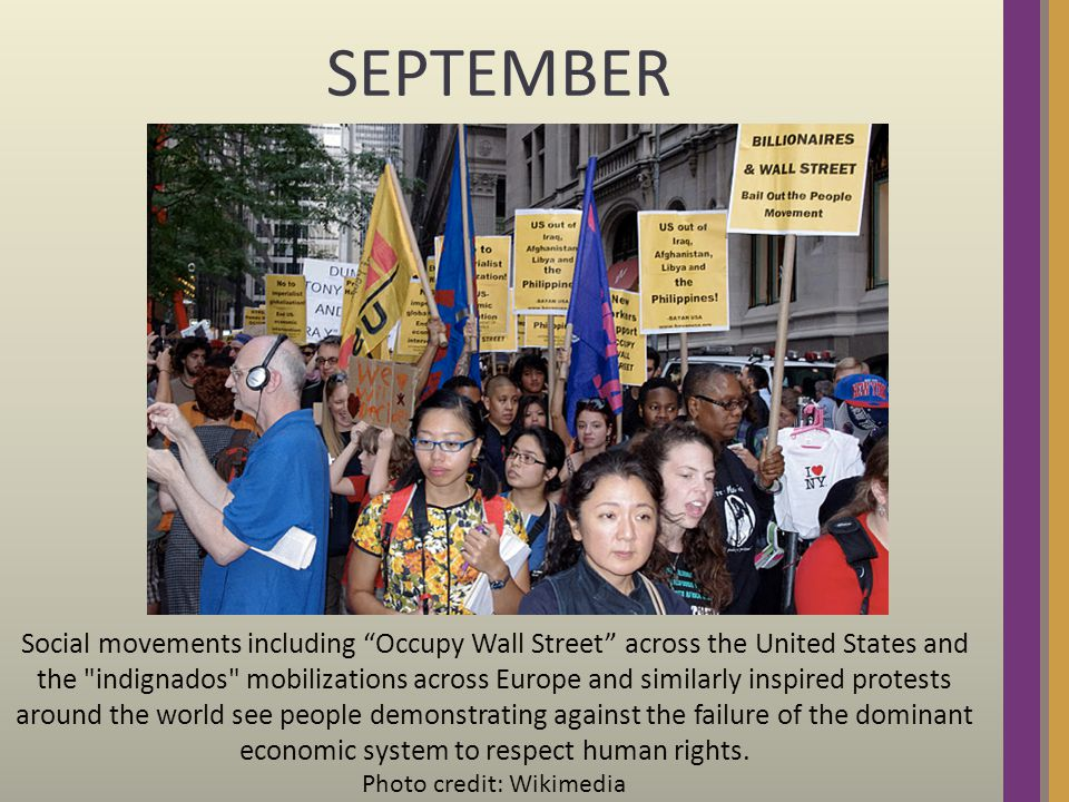 SEPTEMBER Social movements including Occupy Wall Street across the United States and the indignados mobilizations across Europe and similarly inspired protests around the world see people demonstrating against the failure of the dominant economic system to respect human rights.