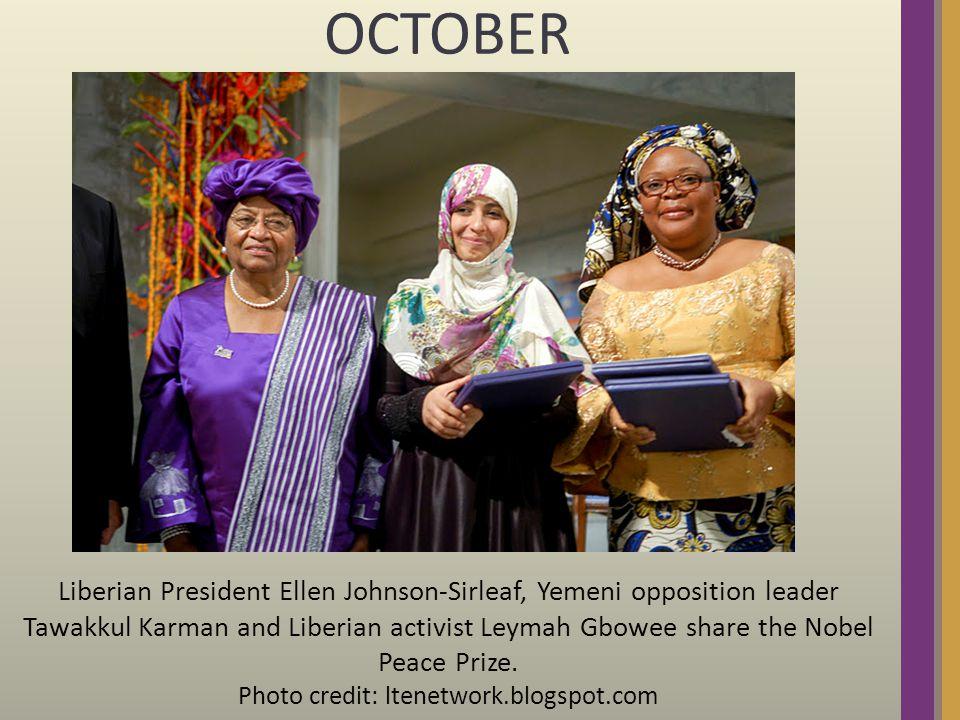 OCTOBER Liberian President Ellen Johnson-Sirleaf, Yemeni opposition leader Tawakkul Karman and Liberian activist Leymah Gbowee share the Nobel Peace Prize.