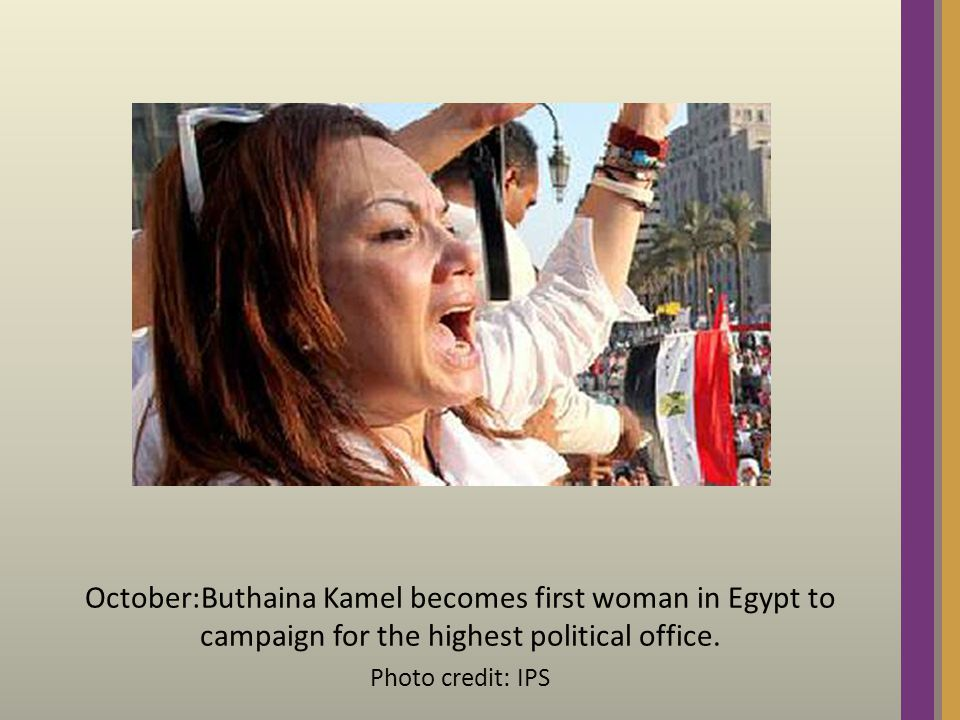 October:Buthaina Kamel becomes first woman in Egypt to campaign for the highest political office.