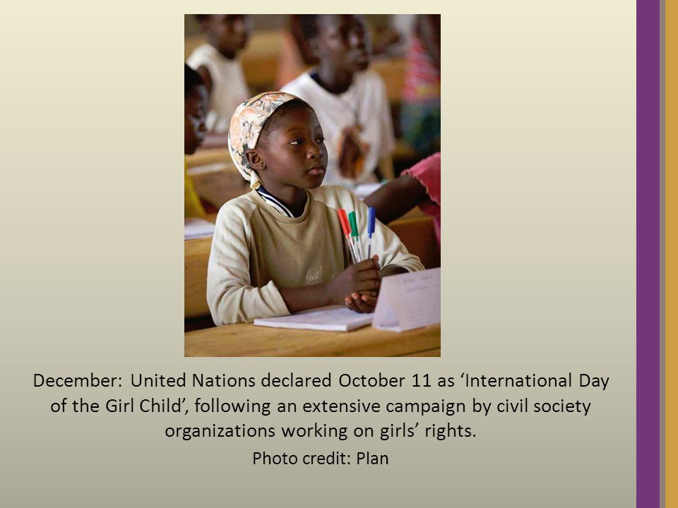 December: United Nations declared October 11 as 'International Day of the Girl Child', following an extensive campaign by civil society organizations working on girls' rights.