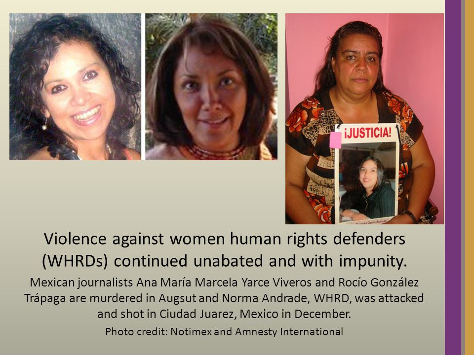 Violence against women human rights defenders (WHRDs) continued unabated and with impunity.