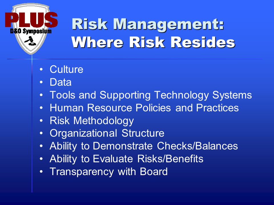 Risk Management: Where Risk Resides Culture Data Tools and Supporting Technology Systems Human Resource Policies and Practices Risk Methodology Organizational Structure Ability to Demonstrate Checks/Balances Ability to Evaluate Risks/Benefits Transparency with Board