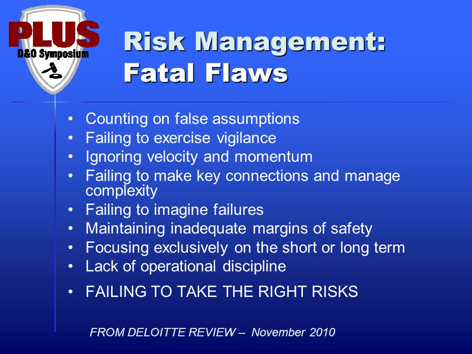Risk Management: Fatal Flaws Counting on false assumptions Failing to exercise vigilance Ignoring velocity and momentum Failing to make key connections and manage complexity Failing to imagine failures Maintaining inadequate margins of safety Focusing exclusively on the short or long term Lack of operational discipline FAILING TO TAKE THE RIGHT RISKS FROM DELOITTE REVIEW – November 2010