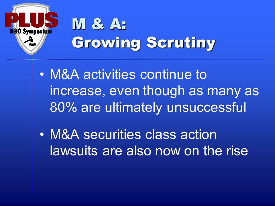 M & A: Growing Scrutiny M&A activities continue to increase, even though as many as 80% are ultimately unsuccessful M&A securities class action lawsuits are also now on the rise