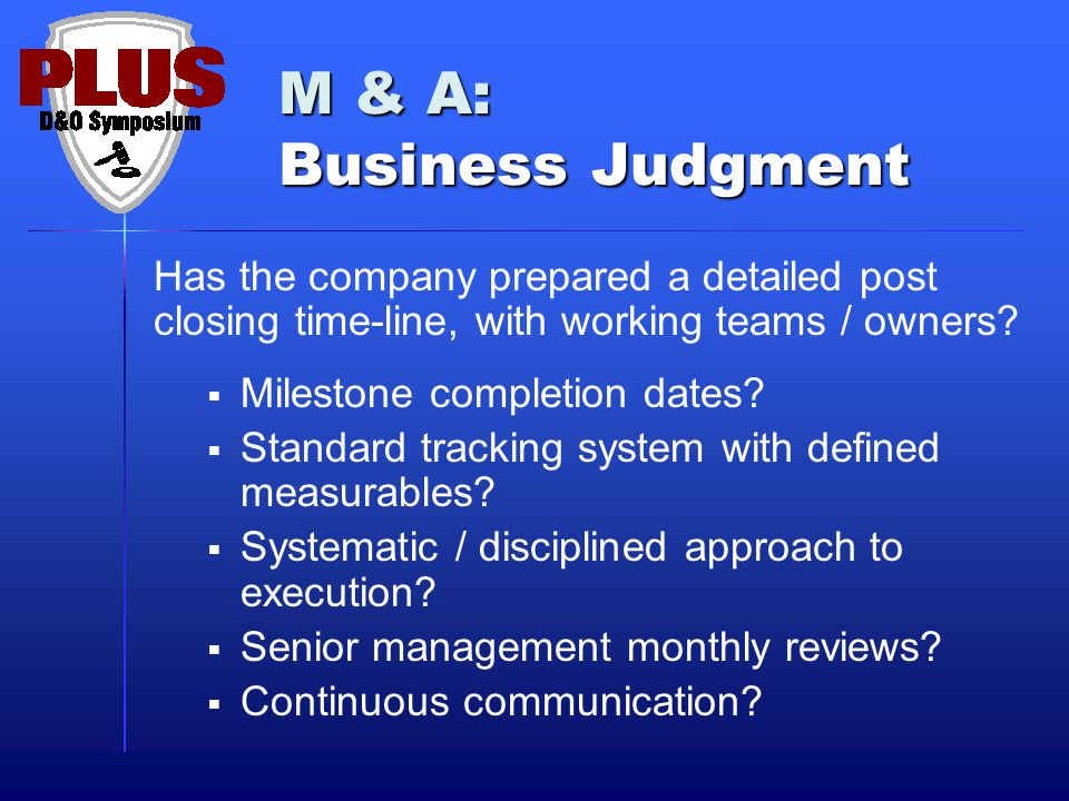 M & A: Business Judgment Has the company prepared a detailed post closing time-line, with working teams / owners?  Milestone completion dates?  Stan
