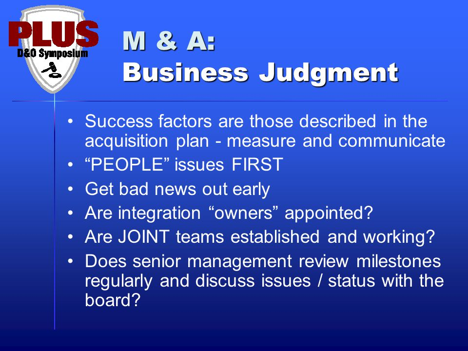 M & A: Business Judgment Success factors are those described in the acquisition plan - measure and communicate PEOPLE issues FIRST Get bad news out early Are integration owners appointed.