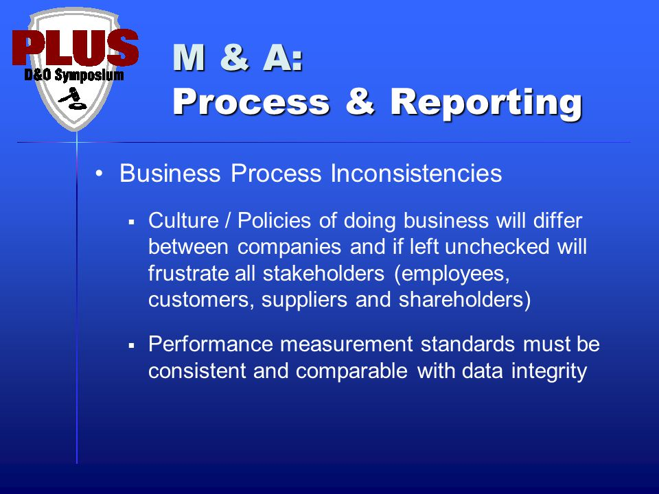 M & A: Process & Reporting Business Process Inconsistencies  Culture / Policies of doing business will differ between companies and if left unchecked will frustrate all stakeholders (employees, customers, suppliers and shareholders)  Performance measurement standards must be consistent and comparable with data integrity