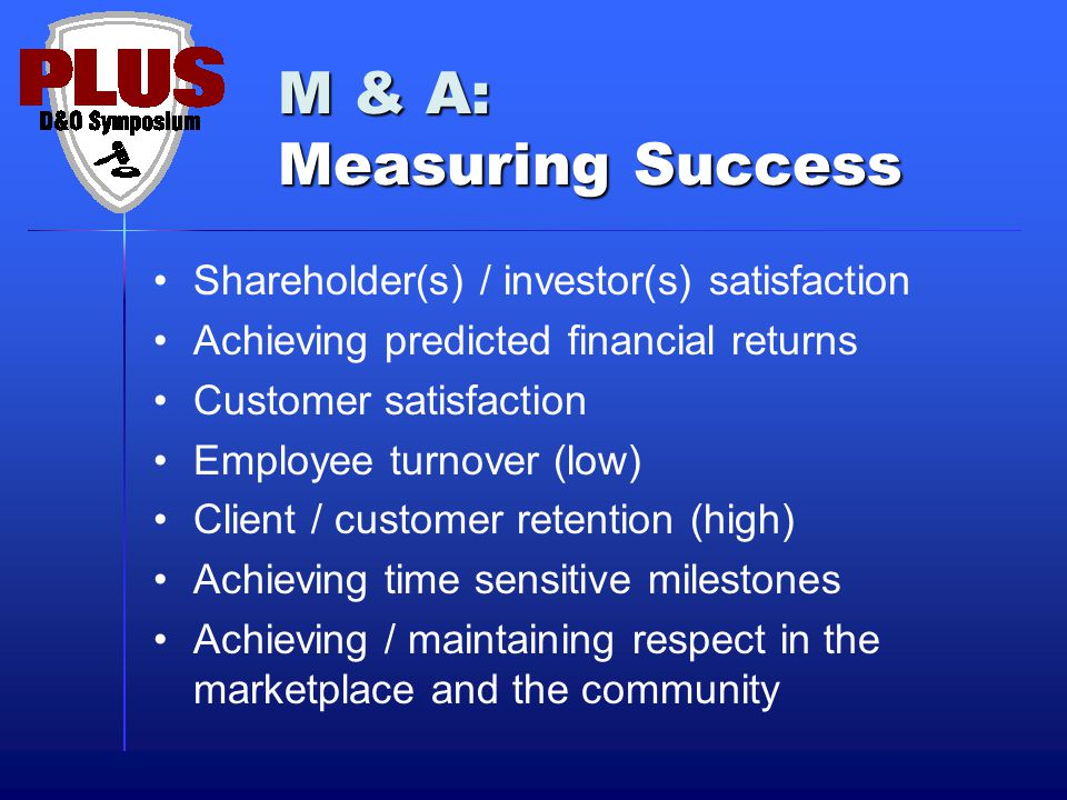 M & A: Measuring Success Shareholder(s) / investor(s) satisfaction Achieving predicted financial returns Customer satisfaction Employee turnover (low) Client / customer retention (high) Achieving time sensitive milestones Achieving / maintaining respect in the marketplace and the community